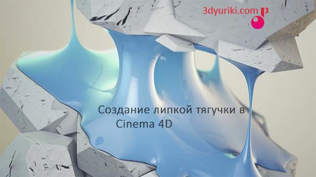 Создание липкой тягучки в Cinema 4D