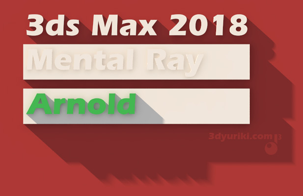 Встроенный Arnold в 3ds Max 2018 без Mental ray
