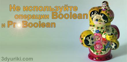 Не используйте операции Boolean или ProBoolean